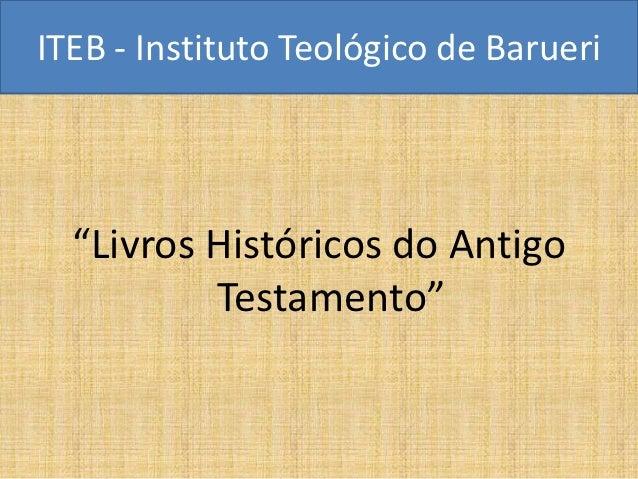 """ITEB - Instituto Teológico de Barueri  """"Livros Históricos do Antigo          Testamento"""""""