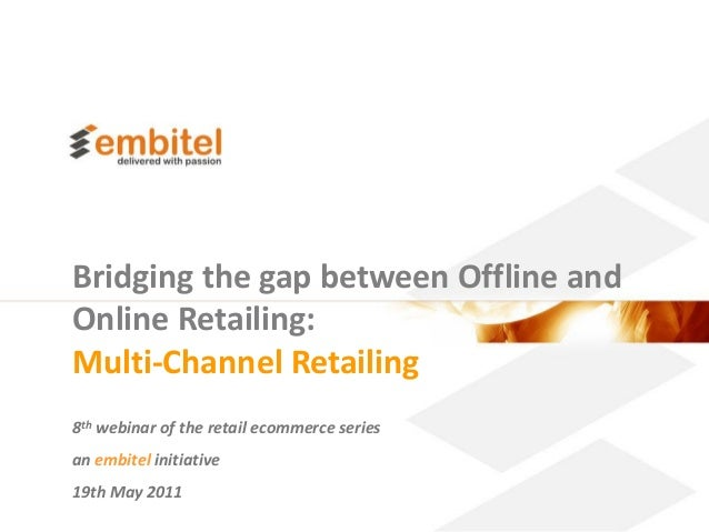 Bridging the gap between Offline andOnline Retailing:Multi-Channel Retailing8th webinar of the retail ecommerce seriesan e...