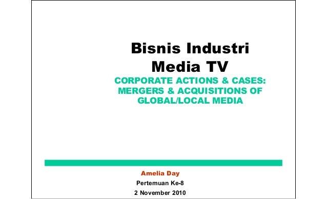 Bisnis Industri Media TV CORPORATE ACTIONS & CASES: MERGERS & ACQUISITIONS OF GLOBAL/LOCAL MEDIA Amelia Day Pertemuan Ke-8...
