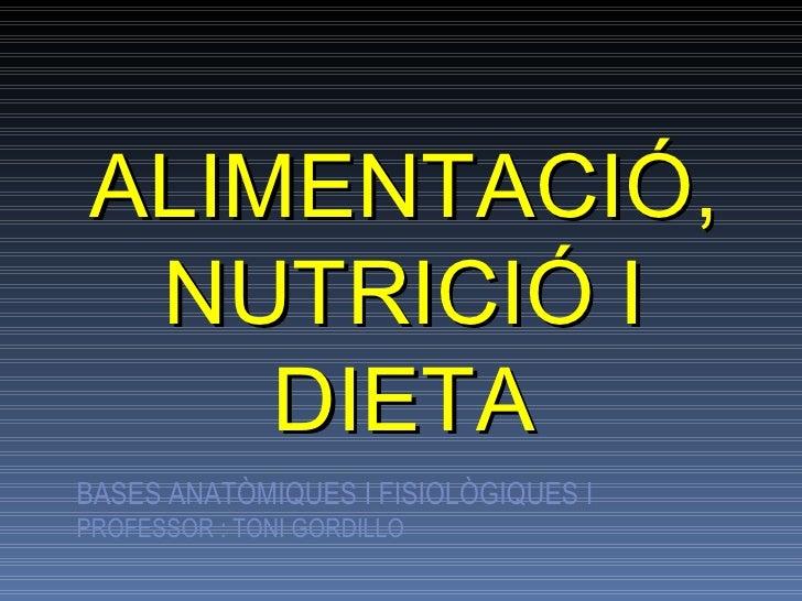 ALIMENTACIÓ, NUTRICIÓ I DIETA BASES ANATÒMIQUES I FISIOLÒGIQUES I PROFESSOR : TONI GORDILLO