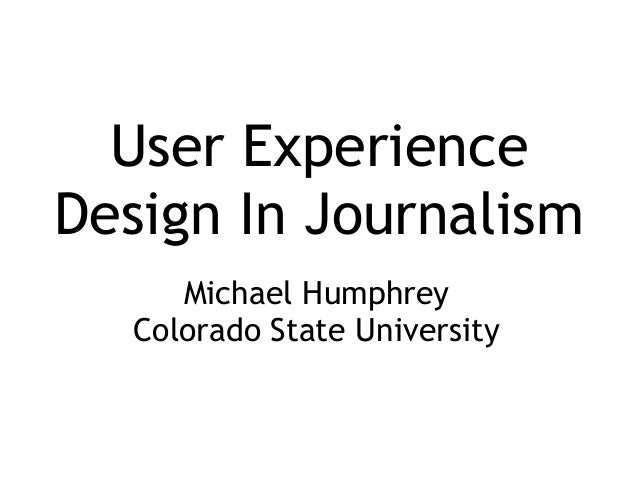 User ExperienceDesign In Journalism     Michael Humphrey  Colorado State University