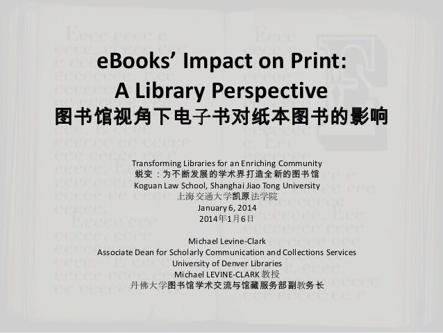 eBooks' Impact on Print: A Library Perspective  图书馆视角下电子书对纸本图书的影响 Transforming Libraries for an Enriching Community 蜕变:为不断...