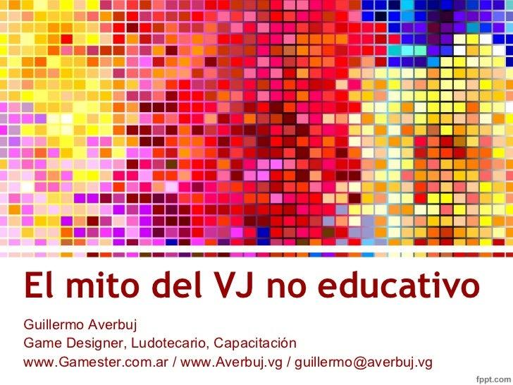 El mito del VJ no educativo <ul>Guillermo Averbuj Game Designer, Ludotecario, Capacitación </ul>www.Gamester.com.ar / www....