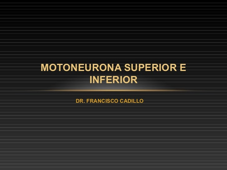 MOTONEURONA SUPERIOR E       INFERIOR     DR. FRANCISCO CADILLO