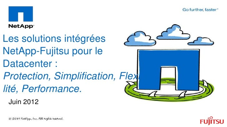 Les solutions intégréesNetApp-Fujitsu pour leDatacenter :Protection, Simplification, Flexibilité, Performance. Juin 2012