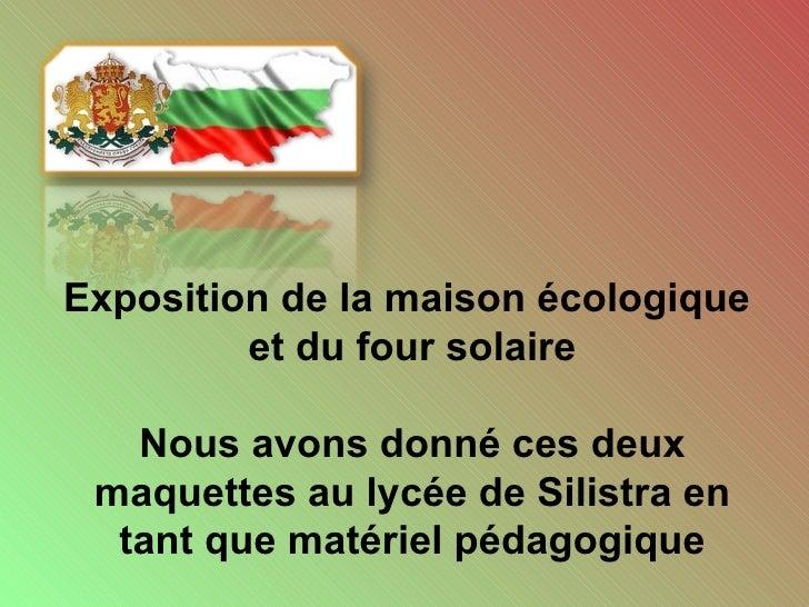 Exposition de la maison écologique  et du four solaire Nous avons donné ces deux maquettes au lycée de Silistra en tant qu...