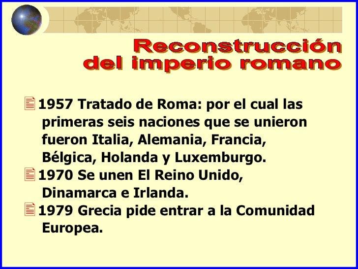 1957 Tratado de Roma: por el cual las primeras seis naciones que se unieron fueron Italia, Alemania, Francia, Bélgica, Ho...