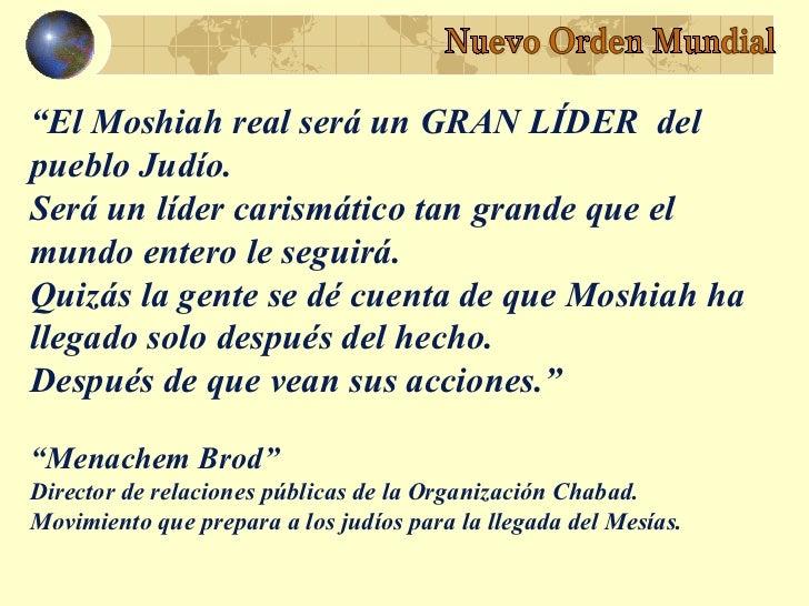 """""""El Moshiah real será un GRAN LÍDER delpueblo Judío.Será un líder carismático tan grande que elmundo entero le seguirá.Qui..."""