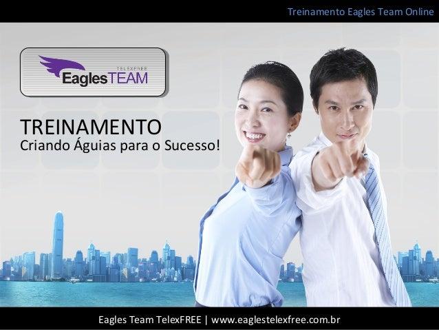 Treinamento Eagles Team OnlineEagles Team TelexFREE | www.eaglestelexfree.com.brTREINAMENTOCriando Águias para o Sucesso!