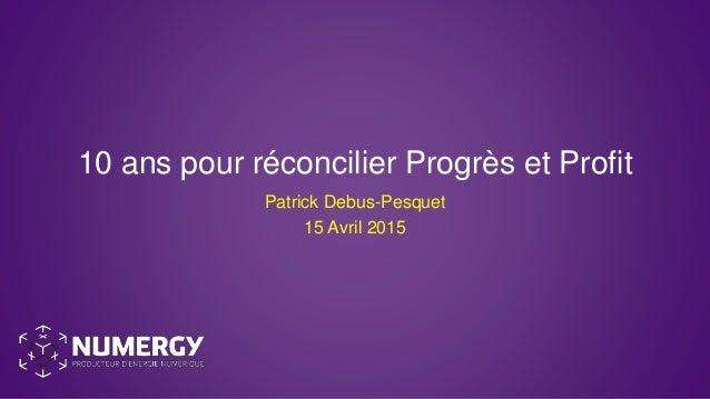 10 ans pour réconcilier Progrès et Profit Patrick Debus-Pesquet 15 Avril 2015