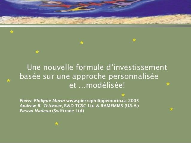 * * * * * * Une nouvelle formule d'investissement basée sur une approche personnalisée et …modélisée! Pierre-Philippe Mori...