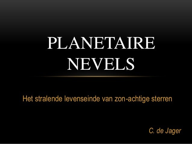 Het stralende levenseinde van zon-achtige sterren C. de Jager PLANETAIRE NEVELS
