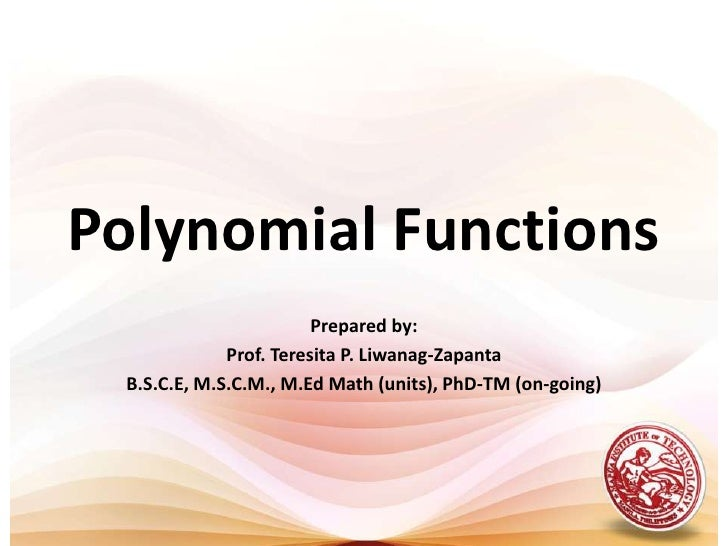 Polynomial Functions<br />Prepared by:<br />Prof. Teresita P. Liwanag-Zapanta<br />B.S.C.E, M.S.C.M., M.Ed Math (units), P...