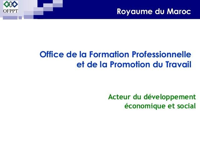 Royaume du Maroc  Office de la Formation Professionnelle  et de la Promotion du Travail  Acteur du développement  économiq...