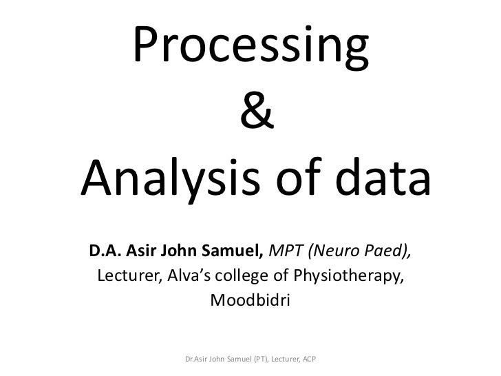 Processing       &Analysis of dataD.A. Asir John Samuel, MPT (Neuro Paed), Lecturer, Alva's college of Physiotherapy,     ...
