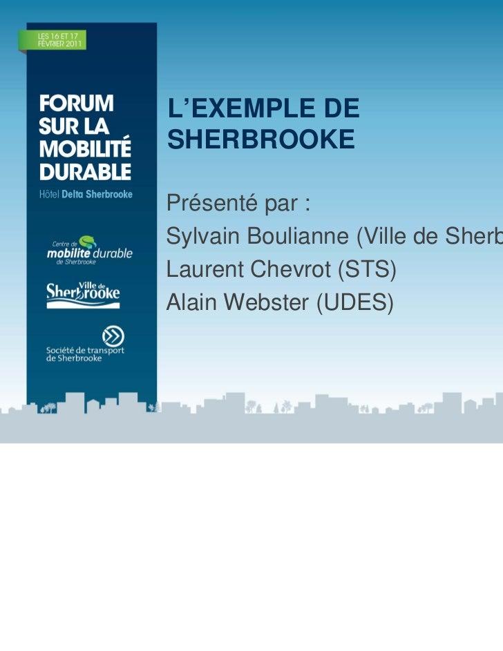 L'EXEMPLE DESHERBROOKEPrésenté par :Sylvain Boulianne (Ville de Sherbrooke)Laurent Chevrot (STS)Alain Webster (UDES)