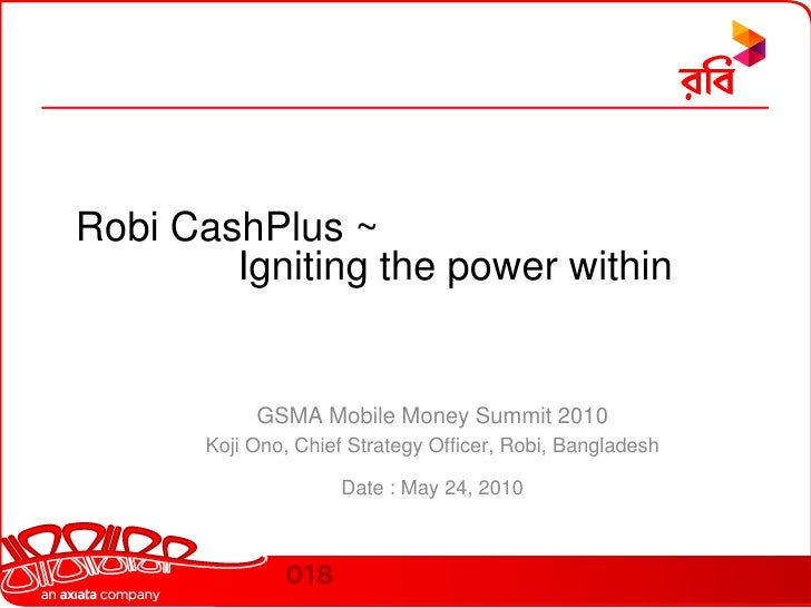 Robi CashPlus ~Igniting the power within<br />GSMA Mobile Money Summit 2010 <br />Koji Ono, Chief Strategy Officer, Robi, ...