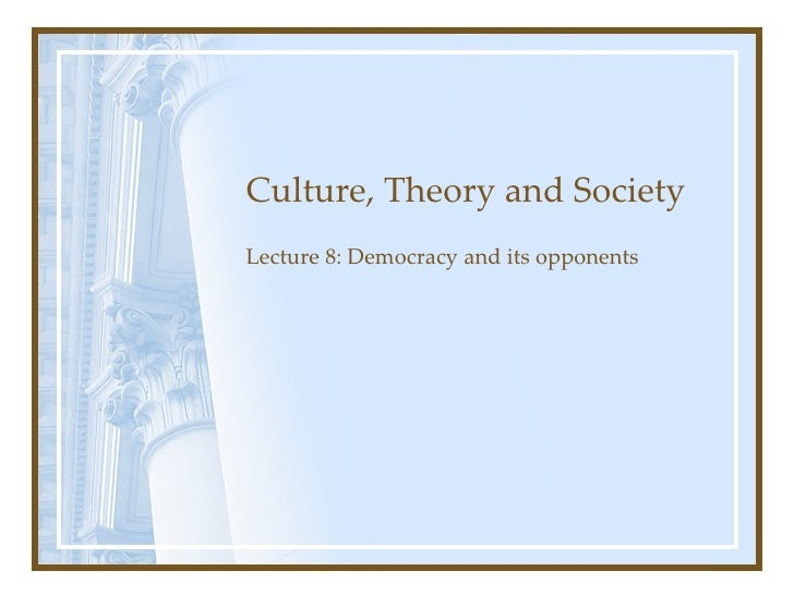 Culture, Theory and Society Lecture 8: Democracy and its opponents