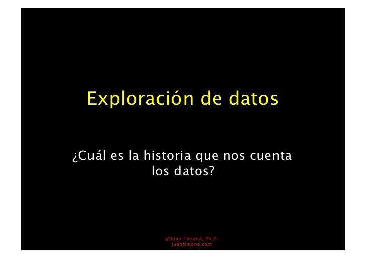 Exploración de datos  ¿Cuál es la historia que nos cuenta              los datos?                  ©Juan Timaná, Ph.D.    ...