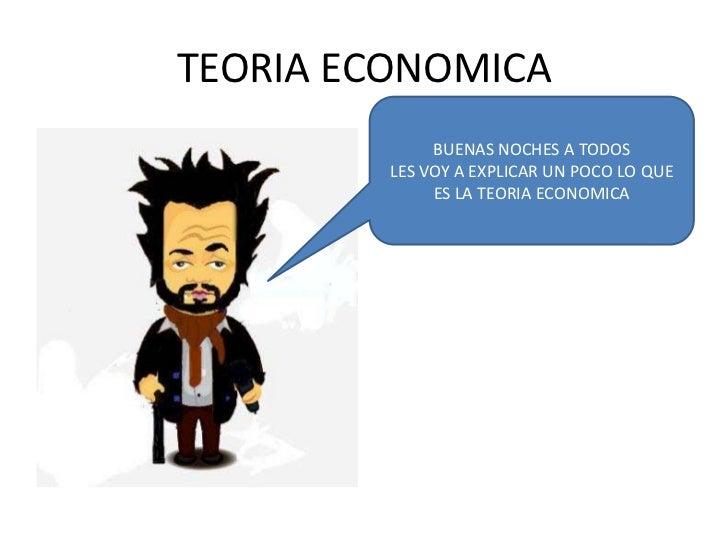 TEORIA ECONOMICA<br />BUENAS NOCHES A TODOS<br />LES VOY A EXPLICAR UN POCO LO QUE ES LA TEORIA ECONOMICA<br />