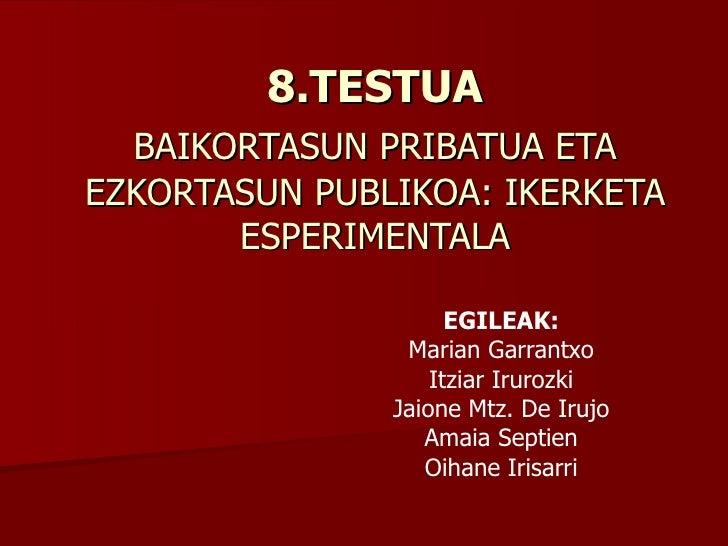 8.TESTUA BAIKORTASUN PRIBATUA ETA   EZKORTASUN PUBLIKOA: IKERKETA ESPERIMENTALA EGILEAK: Marian Garrantxo Itziar Irurozki ...