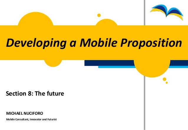Developing a Mobile PropositionSection 8: The futureMICHAEL NUCIFOROMobile Consultant, Innovator and Futurist