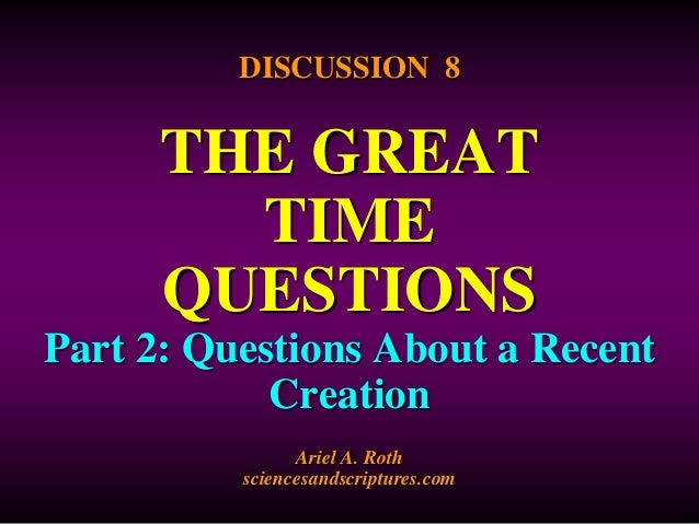 DISCUSSION 8  THE GREAT  TIME  QUESTIONS  Part 2: Questions About a Recent  Creation  Ariel A. Roth  sciencesandscriptures...