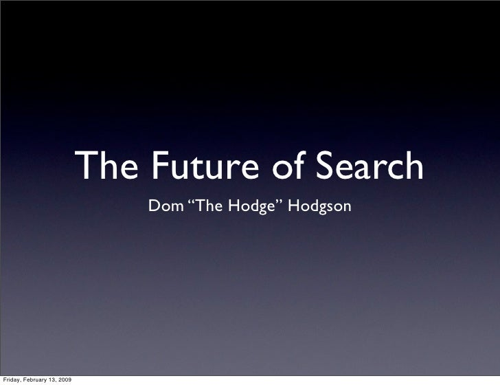 "The Future of Search                                 Dom ""The Hodge"" Hodgson     Friday, February 13, 2009"