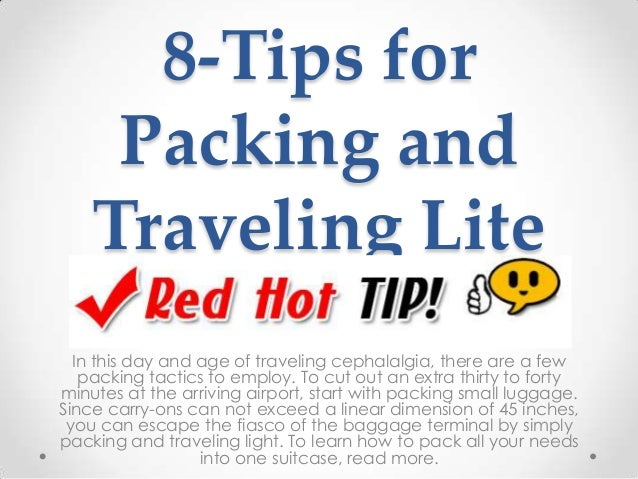 8-Tips for Packing and Traveling Lite In this day and age of traveling cephalalgia, there are a few packing tactics to emp...