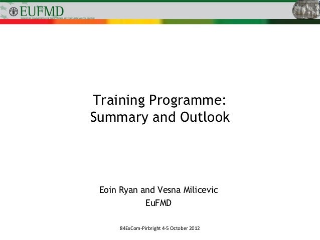 Training Programme:Summary and Outlook Eoin Ryan and Vesna Milicevic            EuFMD      84ExCom-Pirbright 4-5 October 2...