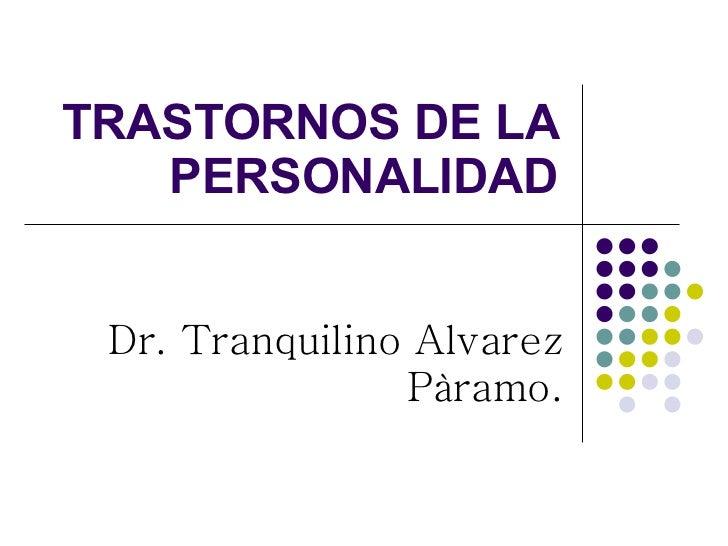 TRASTORNOS DE LA PERSONALIDAD Dr. Tranquilino Alvarez Pàramo.