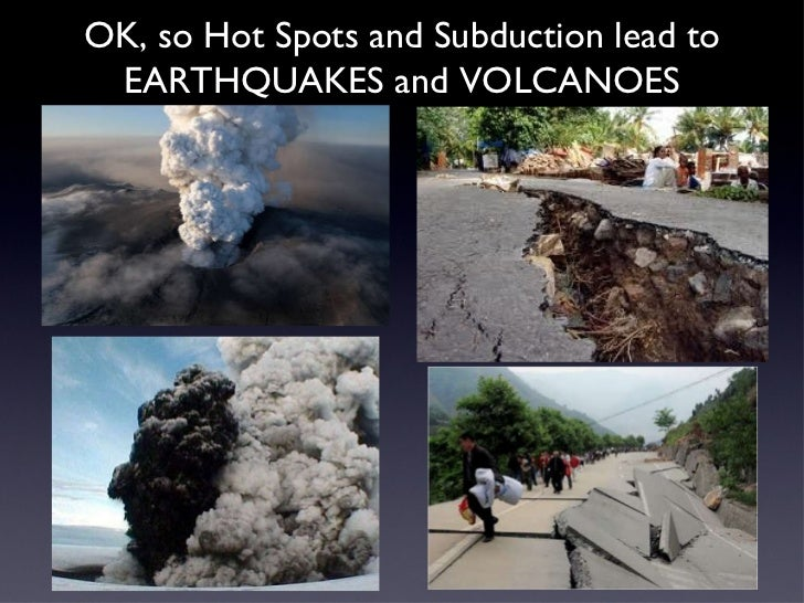 OK, so Hot Spots and Subduction lead to EARTHQUAKES and VOLCANOES