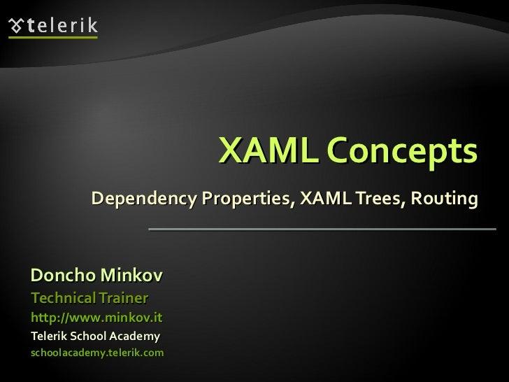 XAML Concepts Dependency Properties, XAML Trees, Routing <ul><li>Doncho Minkov </li></ul><ul><li>Telerik School Academy </...
