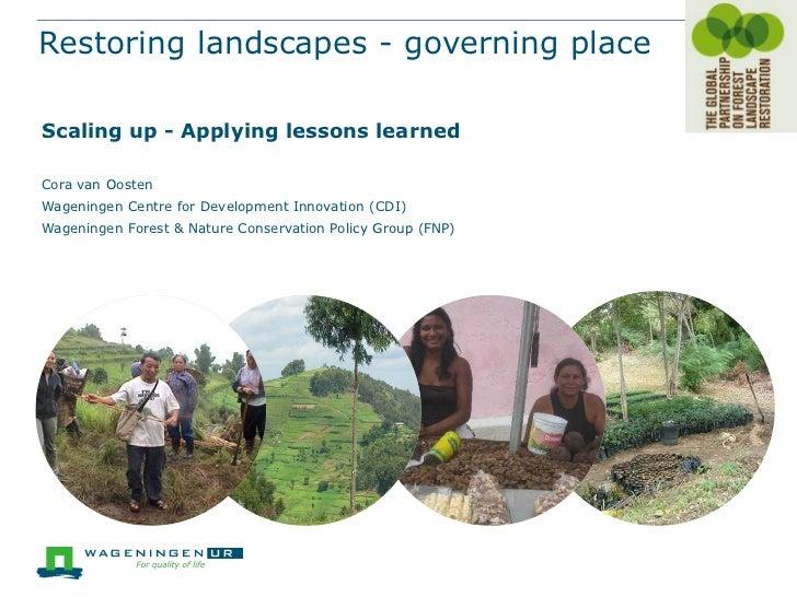 Restoring landscapes - governing placeScaling up - Applying lessons learnedCora van OostenWageningen Centre for Developmen...