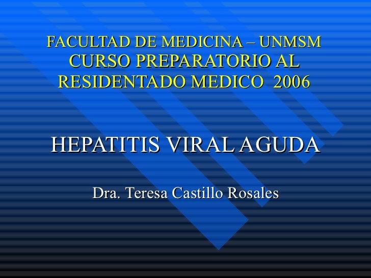 FACULTAD DE MEDICINA – UNMSM CURSO PREPARATORIO AL RESIDENTADO MEDICO  2006 HEPATITIS VIRAL AGUDA Dra. Teresa Castillo Ros...