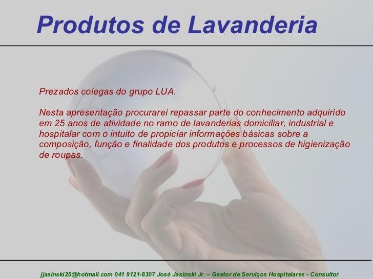 Produtos de Lavanderia jjasinski25@hotmail.com 041 9121-8307 José Jasinski Jr. – Gestor de Serviços Hospitalares - Consult...