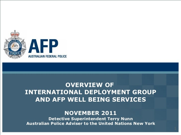 OVERVIEW OF  INTERNATIONAL DEPLOYMENT GROUP AND AFP WELL BEING SERVICES NOVEMBER 2011 Detective Superintendent Terry Nunn ...