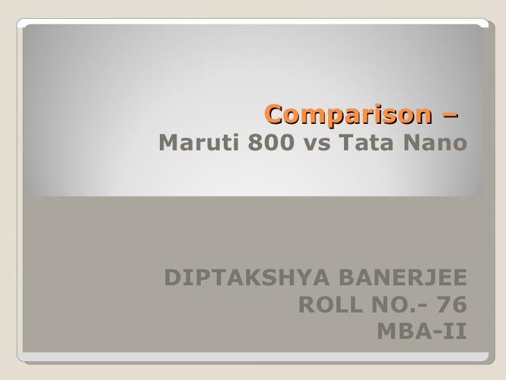 Comparison –  Maruti 800 vs Tata Nano DIPTAKSHYA BANERJEE ROLL NO.- 76 MBA-II