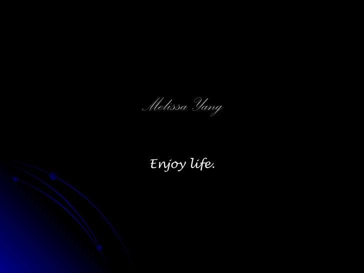 Melissa Yang Enjoy life.