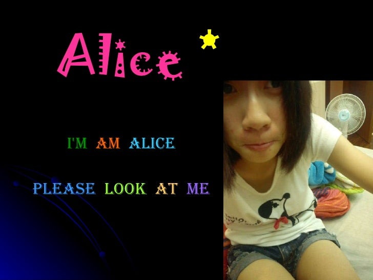 Alice  * Please   look  at   me I'm   am  Alice