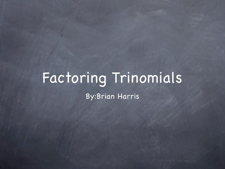 Factoring Trinomials       By:Brian Harris