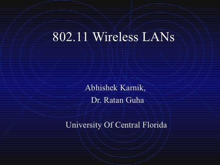 802.11 Wireless LANs       Abhishek Karnik,        Dr. Ratan Guha  University Of Central Florida