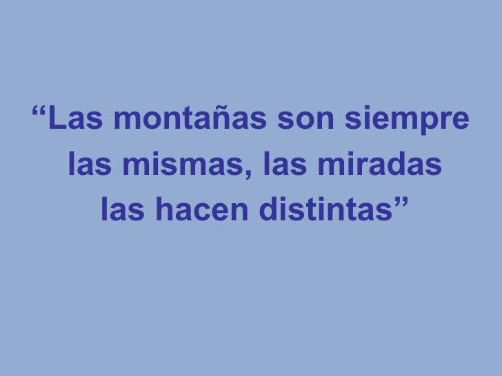 """"""" Las montañas son siempre las mismas, las miradas las hacen distintas"""""""
