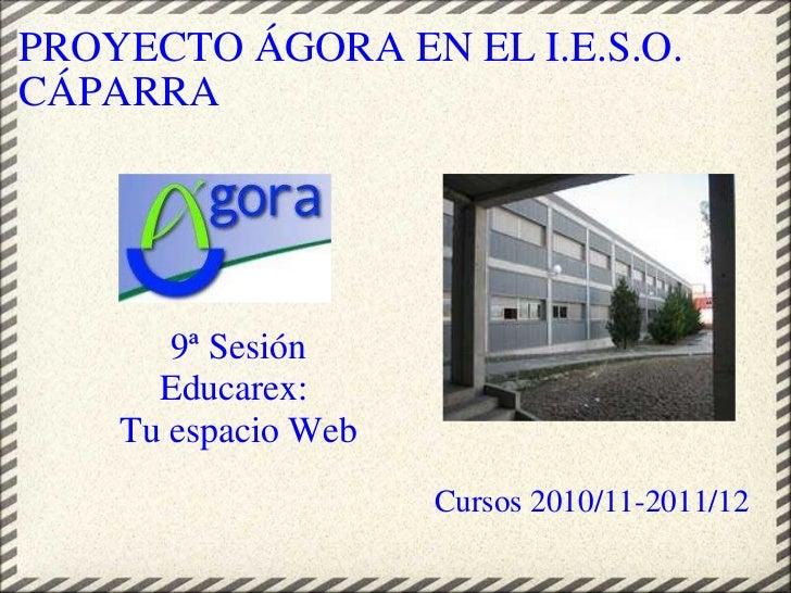 PROYECTO ÁGORA EN EL I.E.S.O. CÁPARRA <ul><li> </li></ul>Cursos 2010/11-2011/12 9ª Sesión Educarex: Tu espacio Web