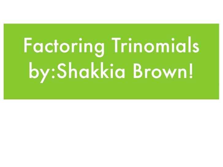 Factoring Trinomials  by:Shakkia Brown!