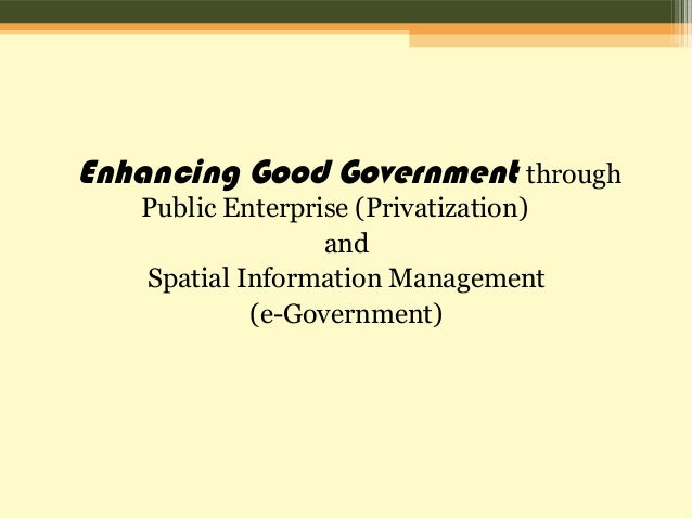 Enhancing Good Government through Public Enterprise (Privatization) and Spatial Information Management (e-Government)