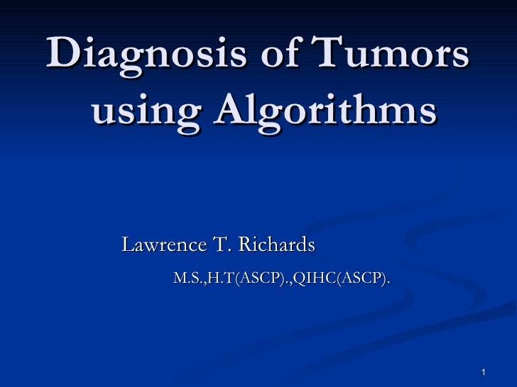 Diagnosis of Tumors  using Algorithms <ul><li>Lawrence T. Richards </li></ul><ul><li>M.S.,H.T(ASCP).,QIHC(ASCP). </li></ul>