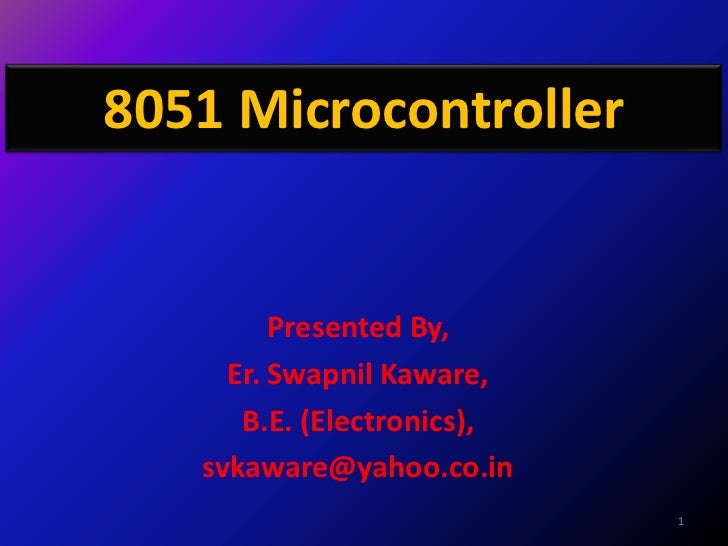 8051 Microcontroller         Presented By,     Er. Swapnil Kaware,      B.E. (Electronics),   svkaware@yahoo.co.in        ...