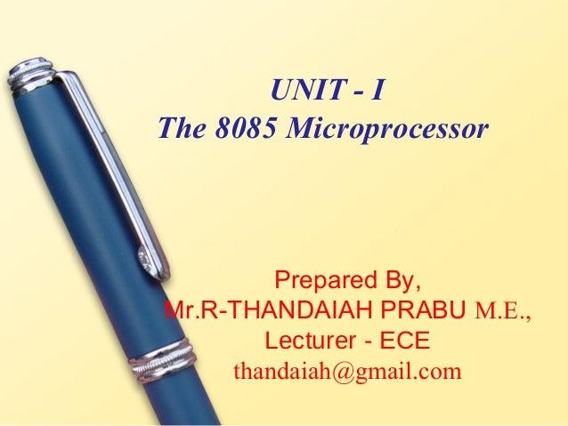 UNIT - IThe 8085 Microprocessor         Prepared By,Mr.R-THANDAIAH PRABU M.E.,        Lecturer - ECE     thandaiah@gmail.com