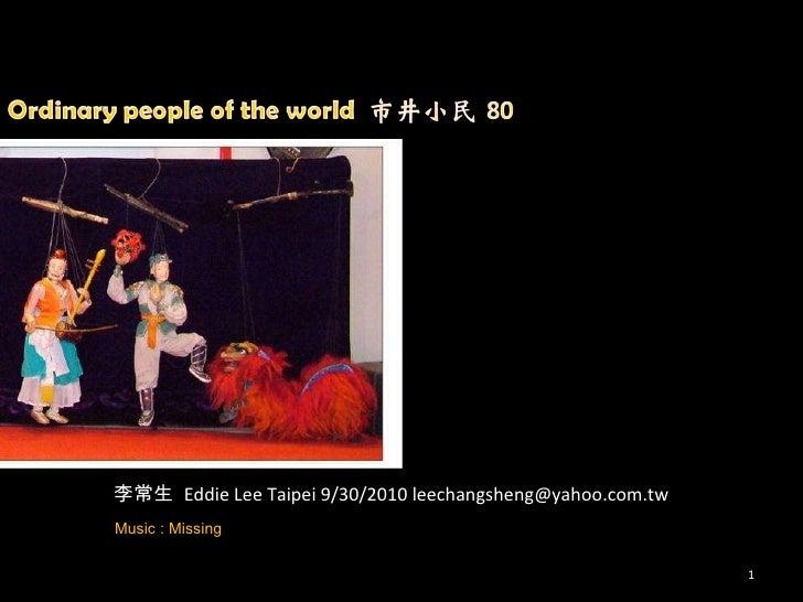 李常生  Eddie Lee Taipei 9/30/2010 leechangsheng@yahoo.com.tw Music : Missing